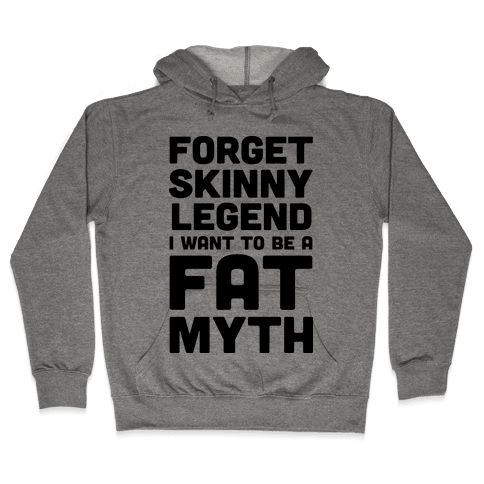 Forget Skinny Legend I Want To Be A Fat Myth Hooded Sweatshirt