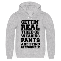 Gettin' Real Tired of Wearing Pants and Being Responsible Hoodie