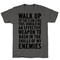 Walk Up To The Club Like This Should Be An Effective Weapon To Bash In The Skulls Of My Enemies Tee