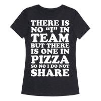There Is No I In Team But There Is One In Pizza So No I Do Not Share Tee