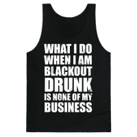 What I do When I Am Blackout Drunk Is None Of My Business