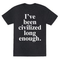 I've Been Civilized Long Enough.