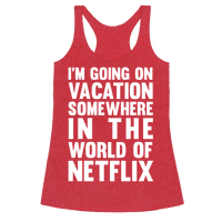 I'm Going On Vacation Somewhere In The World Of Netflix Racerback