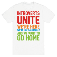 Introverts Unite! We're Here, We're Uncomfortable And We Want To Go Home Tee