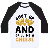 Shut Up And Grill Me A Cheese