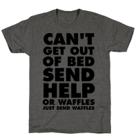 Can't Get Out Of Bed, Send Help (Or Waffles, Just Send Waffles)