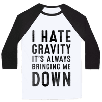 I Hate Gravity. It's Always Bringing Me Down.