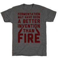 Fermentation May Have Been A Better Invention Than Fire Tee