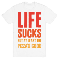 Life Sucks But At Least The Pizza's Good