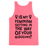Is My Feminism Getting In The Way Of Your Misogyny