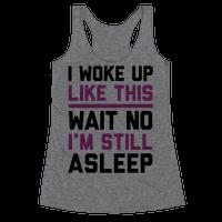 I Woke Up Like This Wait No I'm Still Asleep