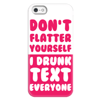 Don't Flatter Yourself I Drunk Text Everyone Phonecase