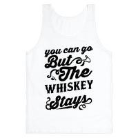 You Can Go But The Whiskey Stays