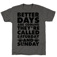 Better Days Are Coming They're Called Saturday and Sunday