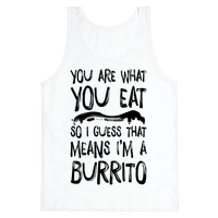 You Are What You Eat. So I Guess that Means I'm a Burrito