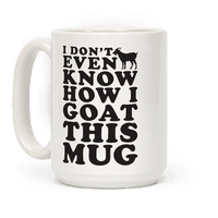 I Don't Even Know How I Goat This Mug