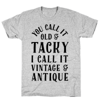 You Call It Old And Tacky I call It Vintage And Antique