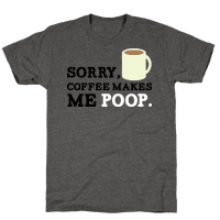 SORRY, COFFEE MAKES ME POOP