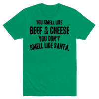 YOU SMELL LIKE BEEF AND CHEESE YOU DON'T SMELL LIKE SANTA