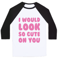 I Would Look So Cute On You