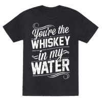 You're The Whiskey In My Water Tee
