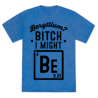 Beryllium? Bitch I Might Be.