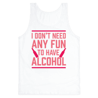 I Don't Need Any Fun To Have Alcohol