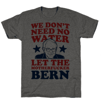 We Don't Need No Water Let the Mother Bern (uncensored) Tee
