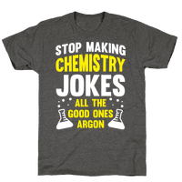 Stop Making Chemistry Jokes (The Good Ones Argon) (White Ink)