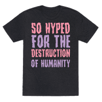 SO Hyped For The Destruction Of Humanity