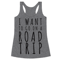 I Want To Go On A Road Trip Racerback