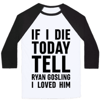 If I Die Today Tell Ryan Gosling I Loved Him