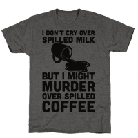I Don't Cry Over Spilled Milk But I Might Murder Over Spilled Coffee