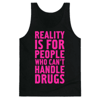 Reality Is For People Who Can't Handle Drugs