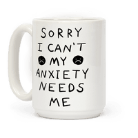 Sorry I Can't My Anxiety Needs Me