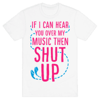 If I Can Hear You Over my Music Then SHUT UP.
