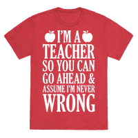 I'm A Teacher So You Can Go Ahead and Assume I'm Never Wrong Tee