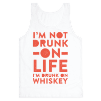 I'm Not Drunk On Life I'm Drunk On Whiskey
