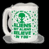 You Might Not Believe In Aliens But Aliens Believe In You Mug