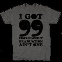 I Got 99 Problems but Graduation Ain't One Tee