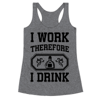 I Work Therefore I Drink (Tequila)
