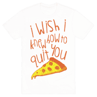I Wish I Knew How To Quit You (Pizza)