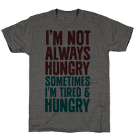 I'm Not Always Hungry Sometimes I'm Tired and Hungry
