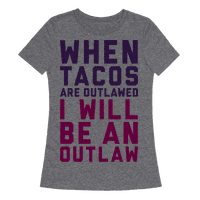 When Tacos Are Outlawed I Will Be An Outlaw