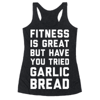 Fitness Is Great But Have You Tried Garlic Bread Racerback