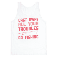 Cast Away Your Troubles. Go Fishing
