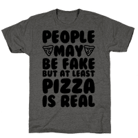 People May Be Fake But At Least Pizza Is Real Tee