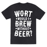 Wort Would I Brew Without Beer? Tee