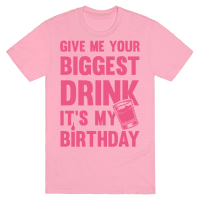 Give Me Your Biggest Drink It's My Birthday