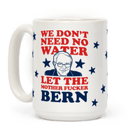 We Don't Need No Water Let the Mother Bern (Uncensored) Mug